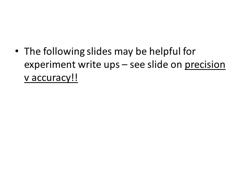 The following slides may be helpful for experiment write ups – see slide on precision v accuracy!!