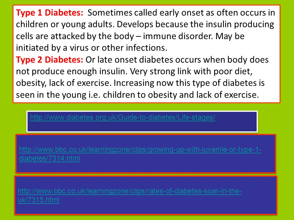 Type 1 Diabetes: Sometimes called early onset as often occurs in children or young adults. Develops because the insulin producing cells are attacked by the body – immune disorder. May be initiated by a virus or other infections.