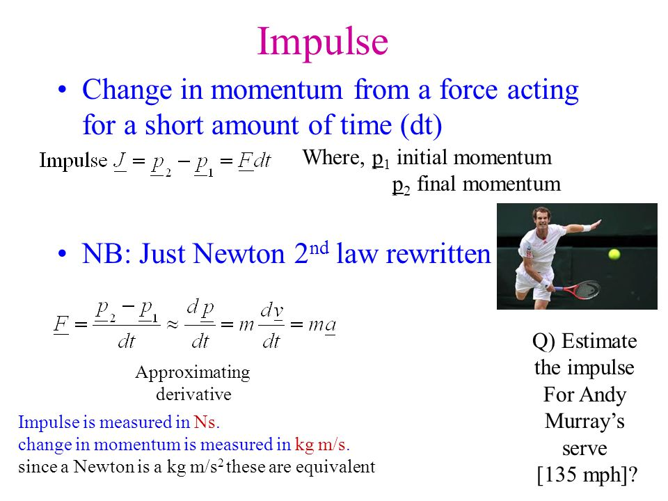 Impulse Change in momentum from a force acting for a short amount of time (dt) NB: Just Newton 2nd law rewritten.
