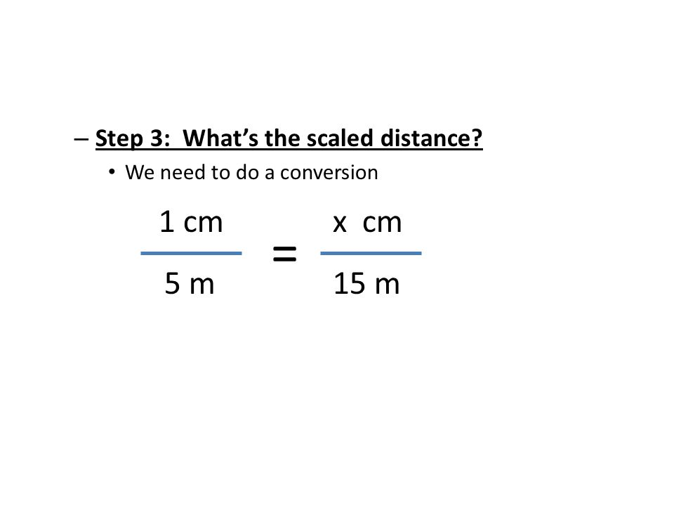 = 1 cm 5 m x cm 15 m Step 3: What's the scaled distance