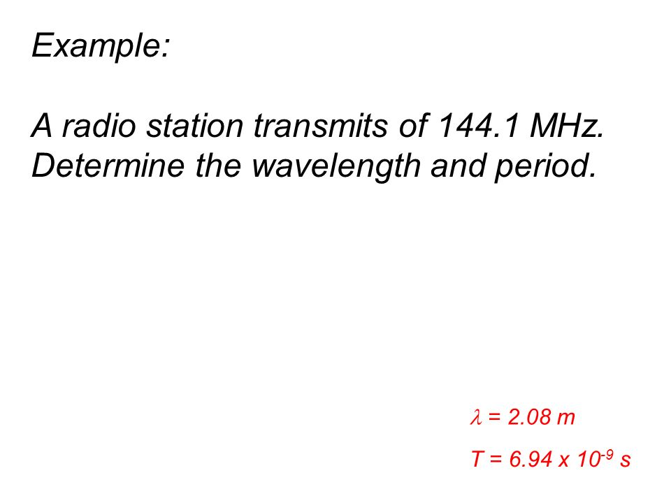 Example: A radio station transmits of 144.1 MHz. Determine the wavelength and period.