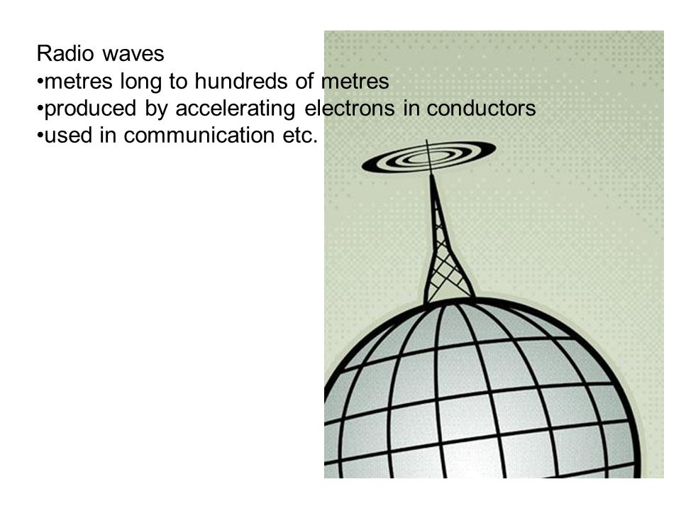 Radio waves metres long to hundreds of metres. produced by accelerating electrons in conductors.