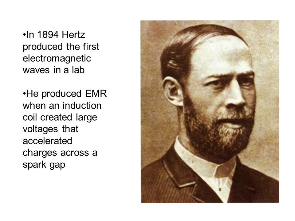 In 1894 Hertz produced the first electromagnetic waves in a lab