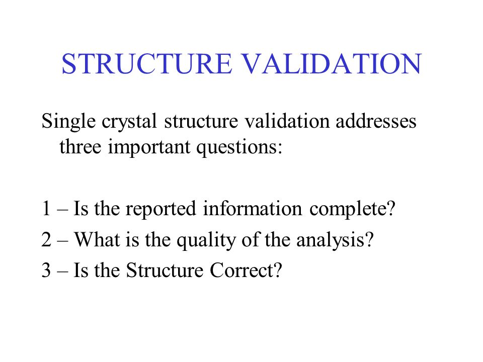 STRUCTURE VALIDATION Single crystal structure validation addresses three important questions: 1 – Is the reported information complete