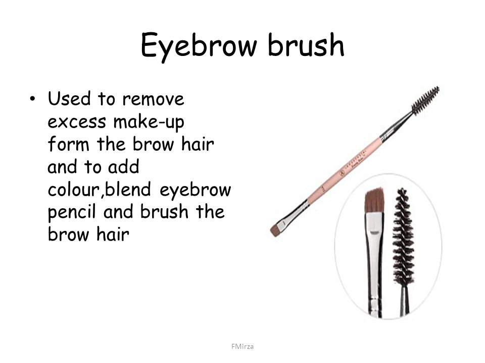 Eyebrow brush Used to remove excess make-up form the brow hair and to add colour,blend eyebrow pencil and brush the brow hair.