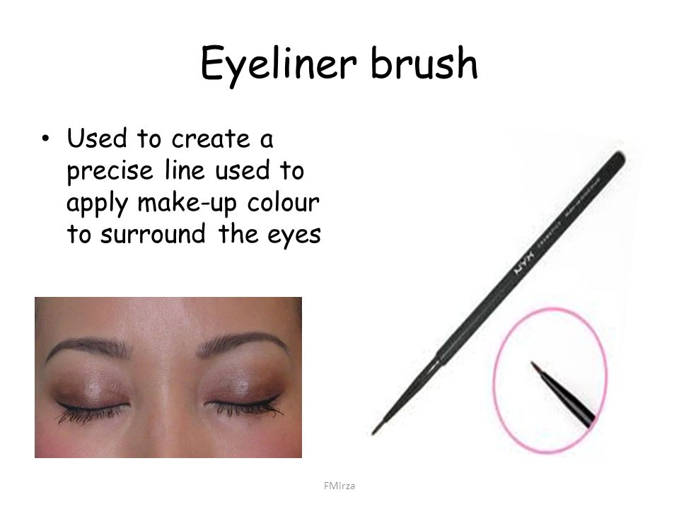 Eyeliner brush Used to create a precise line used to apply make-up colour to surround the eyes.