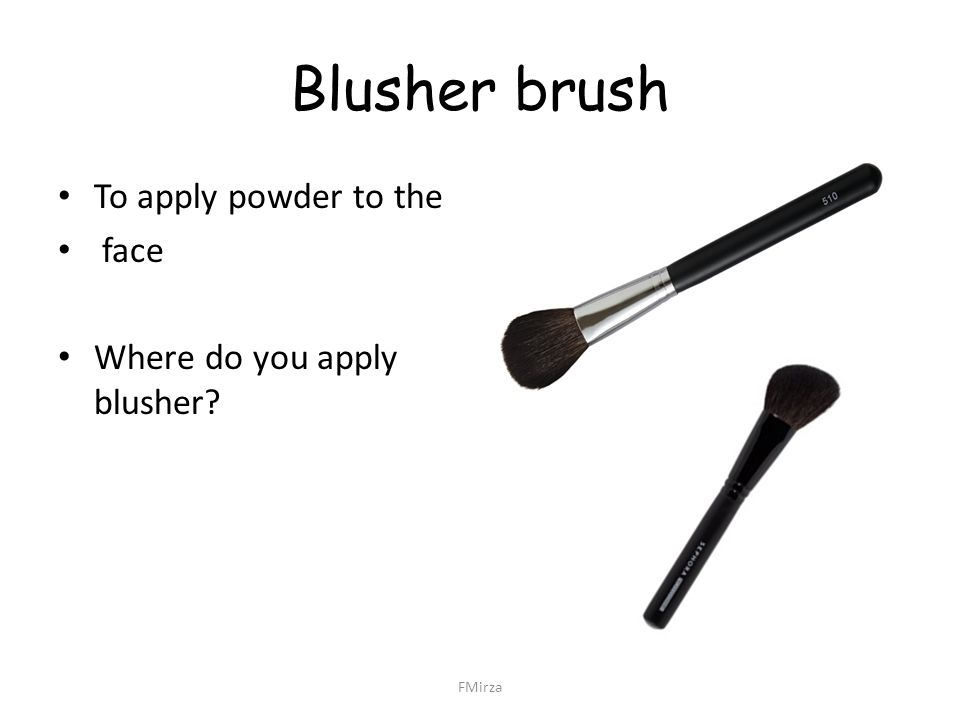 Blusher brush To apply powder to the face Where do you apply blusher