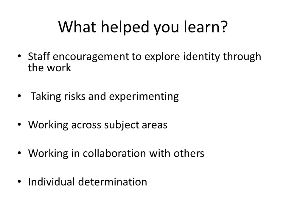 What helped you learn Staff encouragement to explore identity through the work. Taking risks and experimenting.