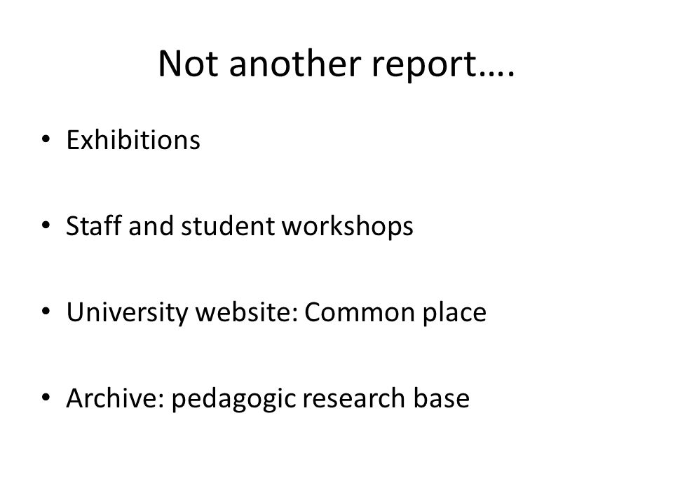 Not another report…. Exhibitions Staff and student workshops