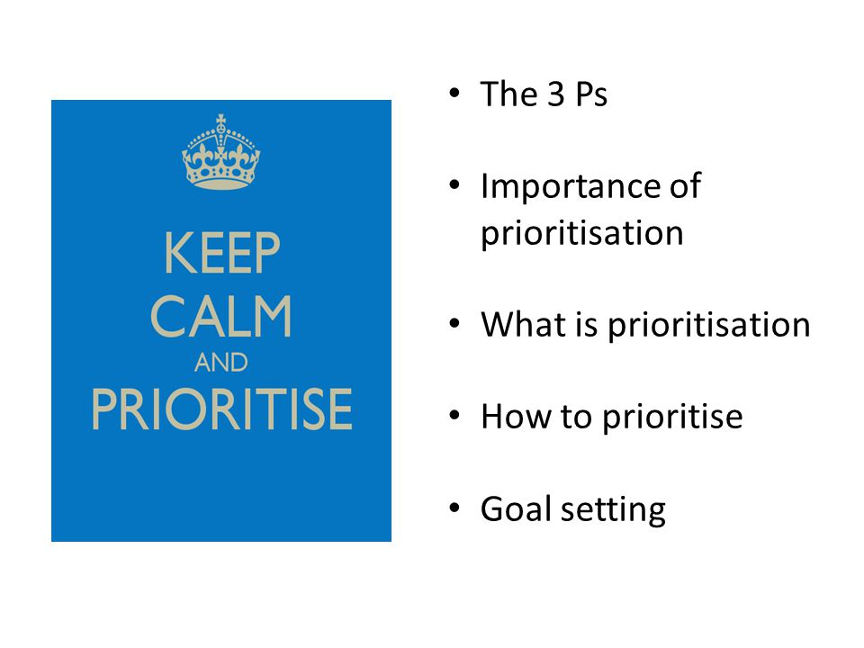 The 3 Ps Importance of prioritisation What is prioritisation How to prioritise Goal setting