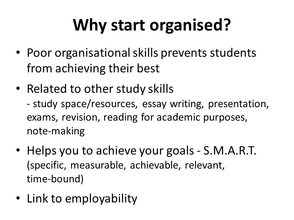 Why start organised Poor organisational skills prevents students from achieving their best. Related to other study skills.