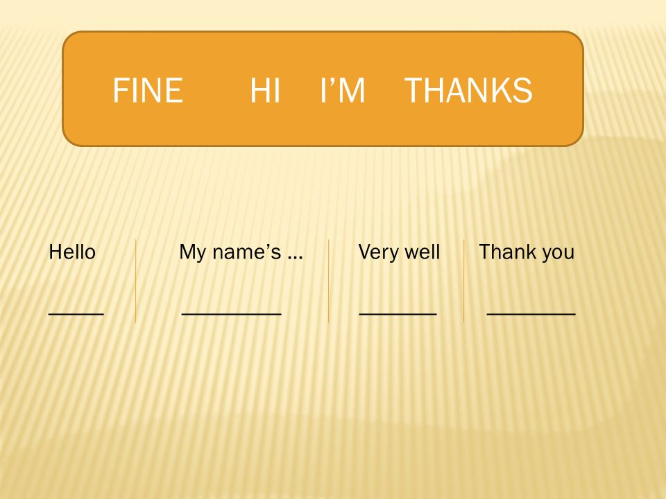 FINE HI I'M THANKS Hello My name's … Very well Thank you