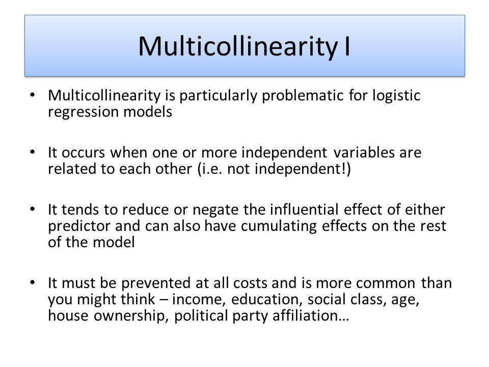 Multicollinearity I Multicollinearity is particularly problematic for logistic regression models.