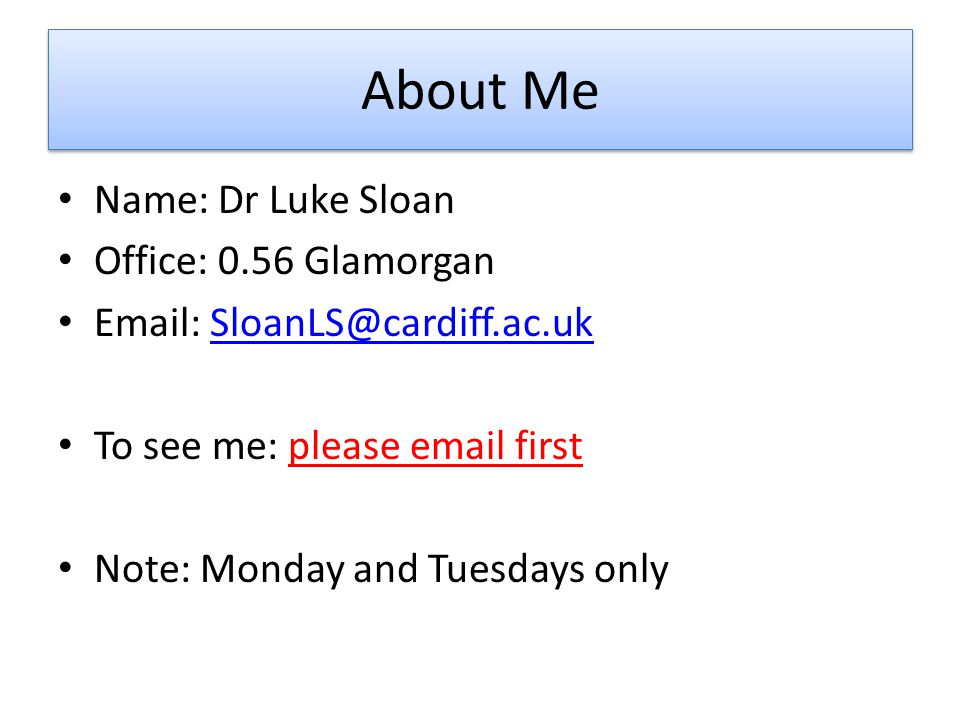 About Me Name: Dr Luke Sloan Office: 0.56 Glamorgan