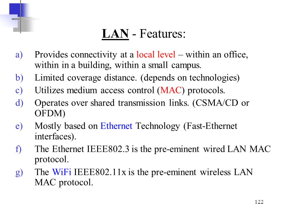LAN - Features: Provides connectivity at a local level – within an office, within in a building, within a small campus.