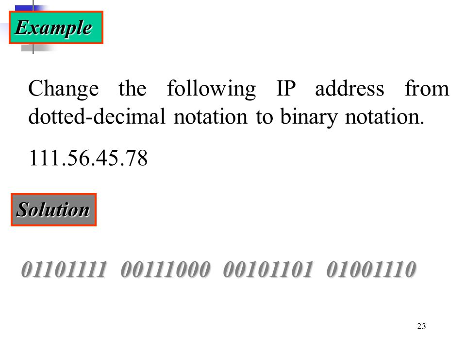Example Change the following IP address from dotted-decimal notation to binary notation. 111.56.45.78.