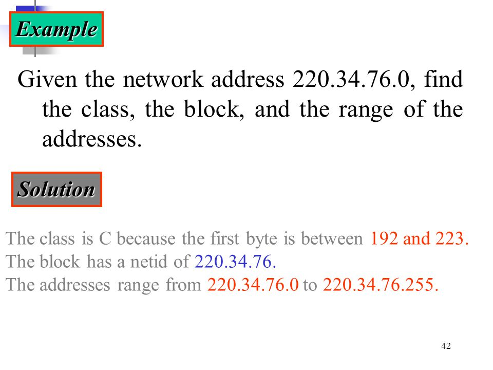 Example Given the network address 220.34.76.0, find the class, the block, and the range of the addresses.