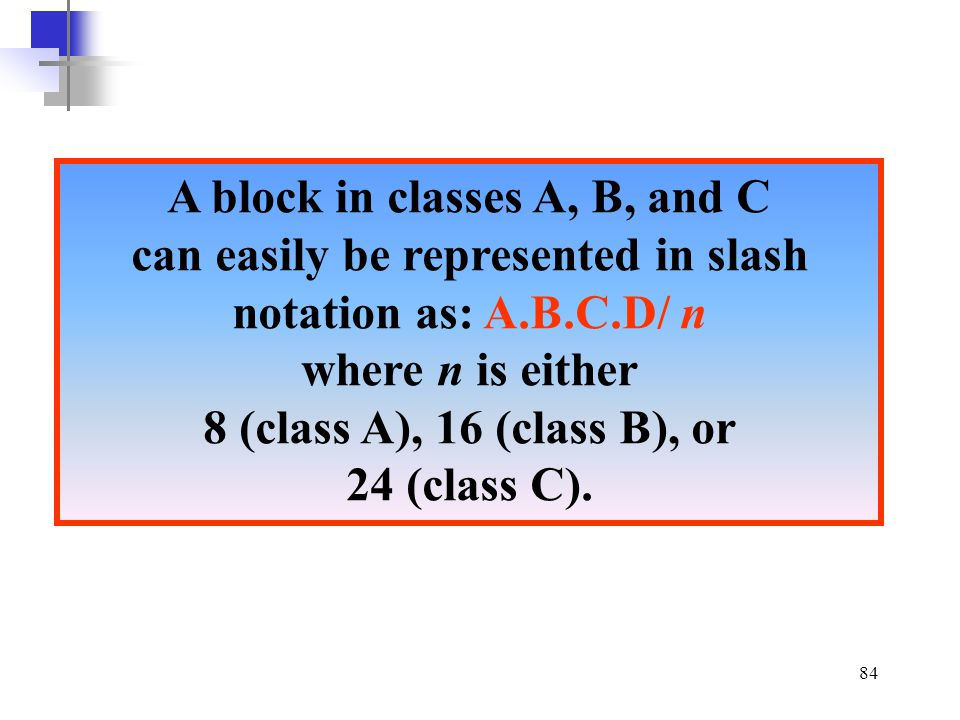 A block in classes A, B, and C can easily be represented in slash notation as: A.B.C.D/ n where n is either 8 (class A), 16 (class B), or 24 (class C).