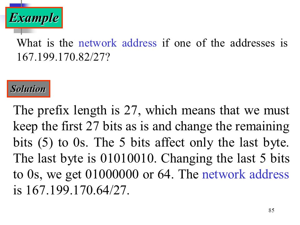 Example What is the network address if one of the addresses is 167.199.170.82/27 Solution.