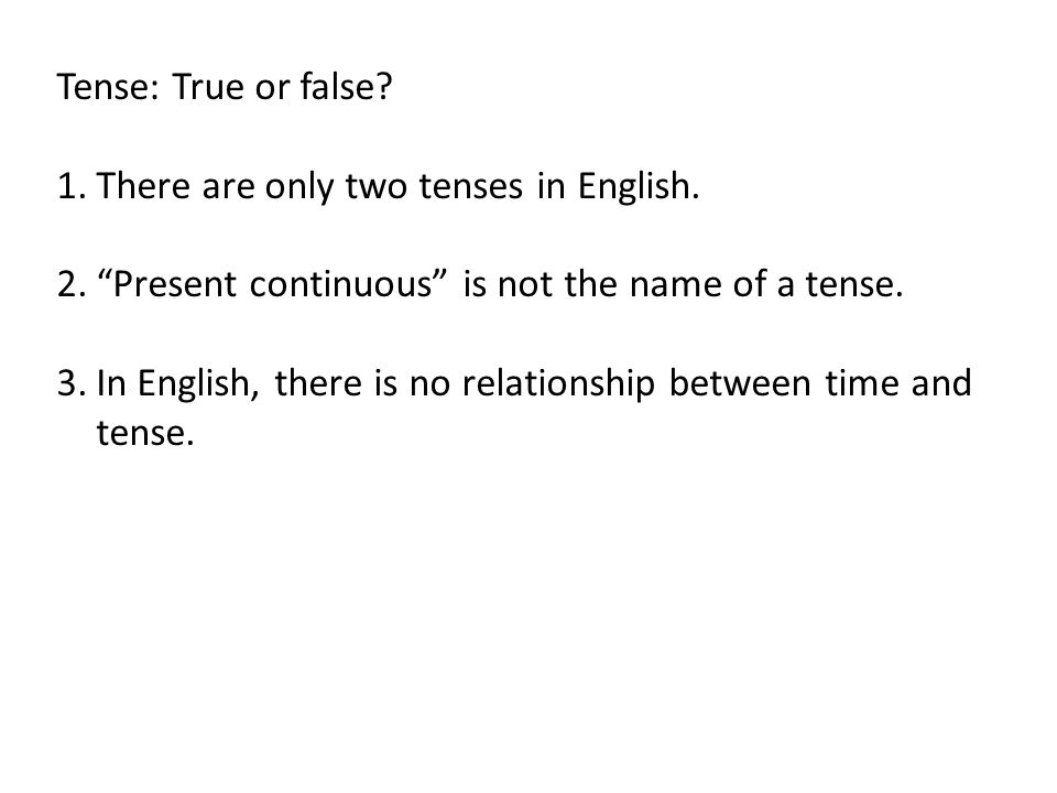Tense: True or false There are only two tenses in English. Present continuous is not the name of a tense.