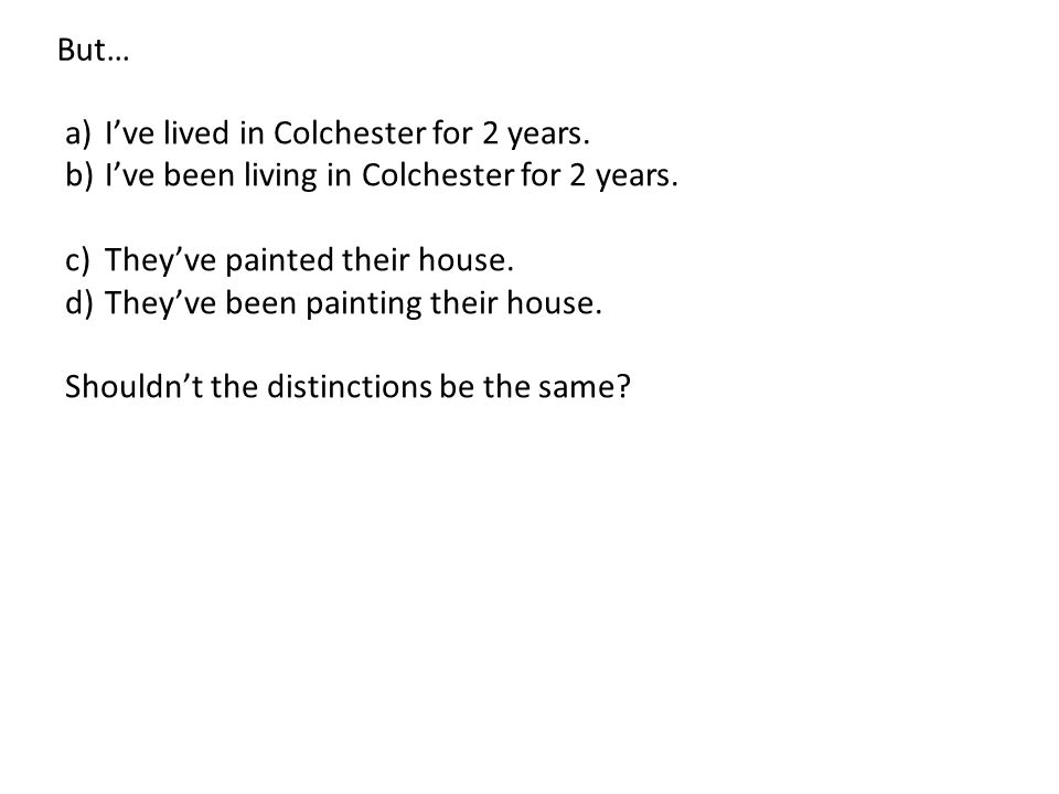 But… I've lived in Colchester for 2 years. I've been living in Colchester for 2 years. They've painted their house.