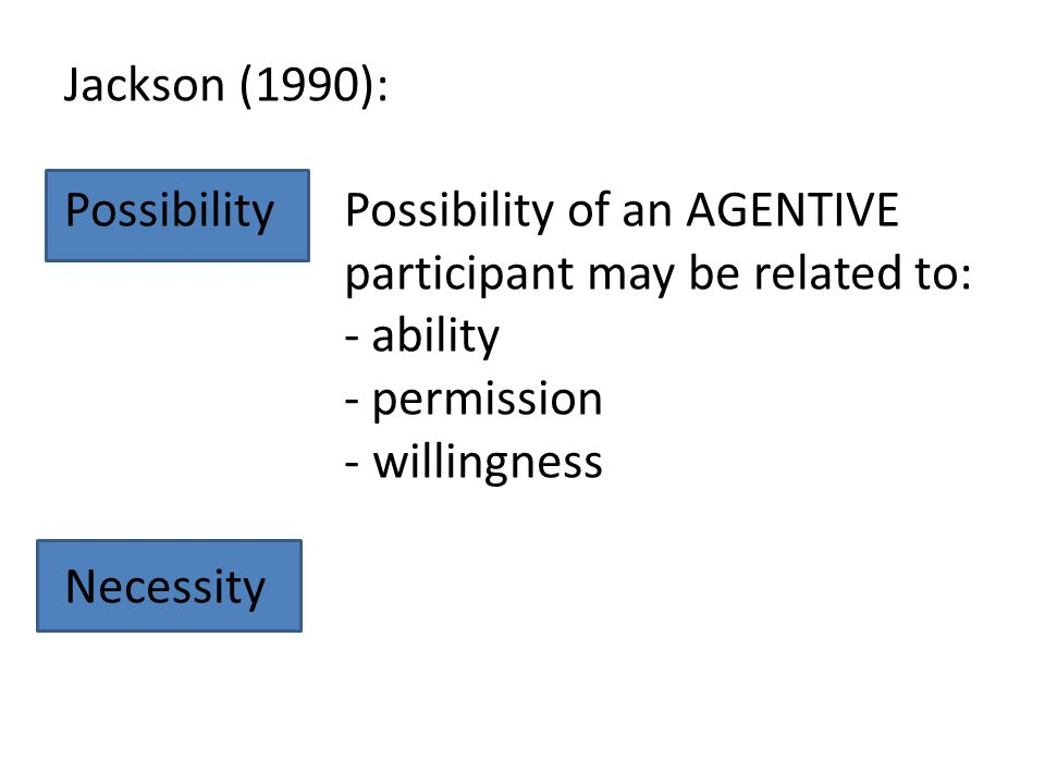 Jackson (1990): Possibility. Necessity. Possibility of an AGENTIVE participant may be related to: - ability.