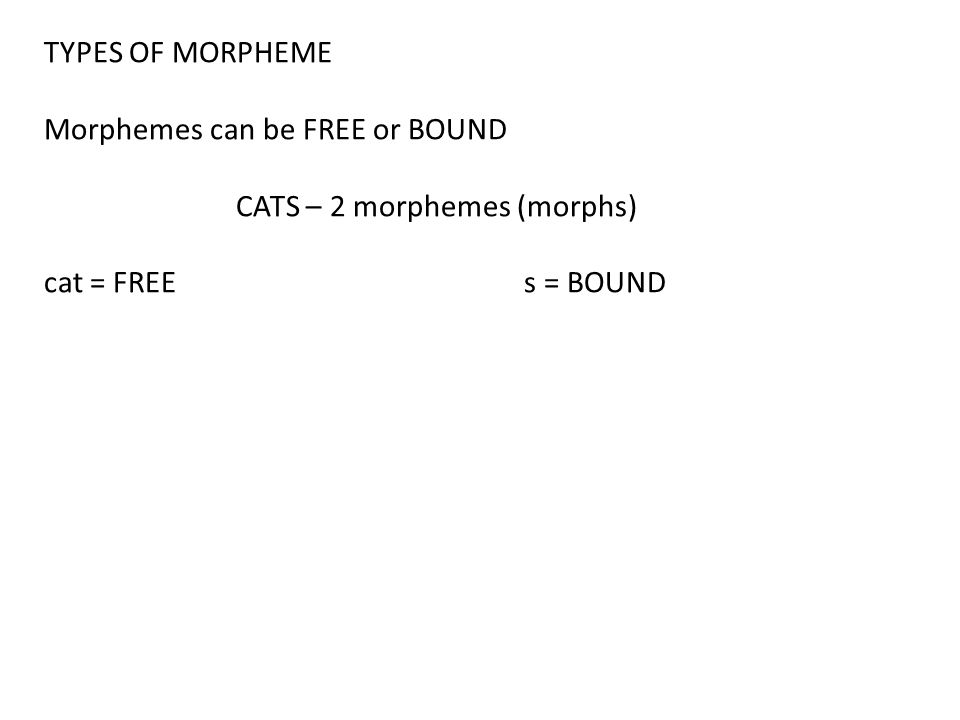 TYPES OF MORPHEME Morphemes can be FREE or BOUND.