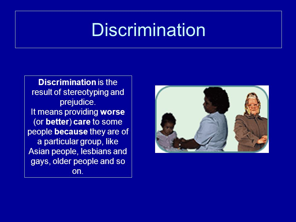 Discrimination is the result of stereotyping and prejudice.