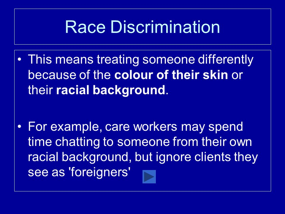 Race Discrimination This means treating someone differently because of the colour of their skin or their racial background.