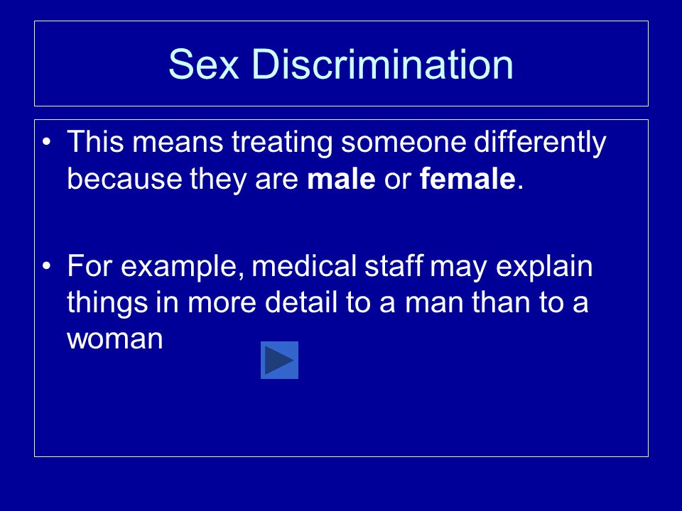 Sex Discrimination This means treating someone differently because they are male or female.