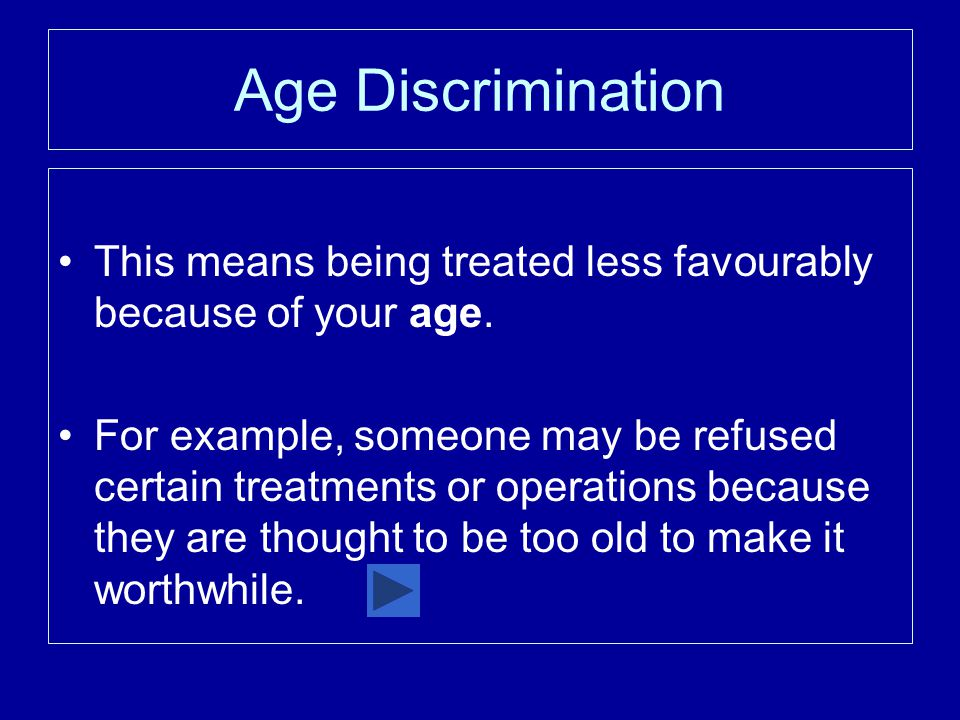 Age Discrimination This means being treated less favourably because of your age.