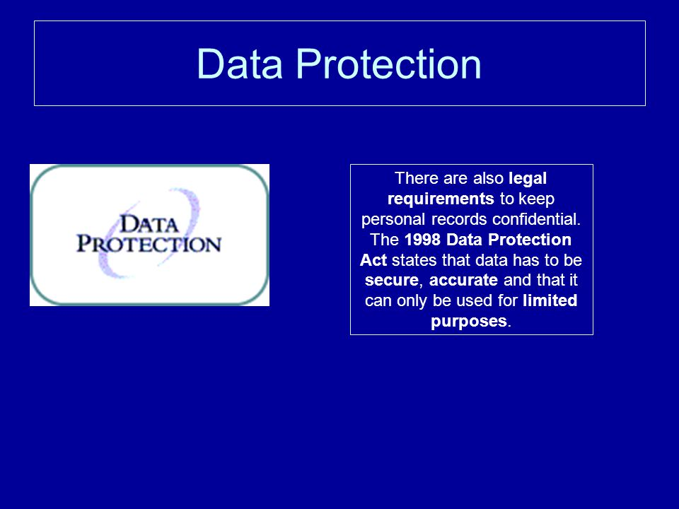 Data Protection There are also legal requirements to keep personal records confidential.