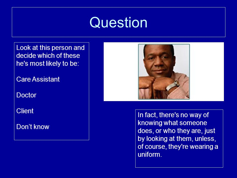 Question Look at this person and decide which of these he s most likely to be: Care Assistant. Doctor.