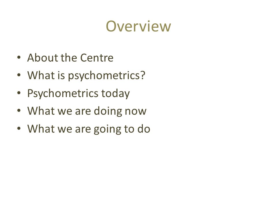 Overview About the Centre What is psychometrics Psychometrics today