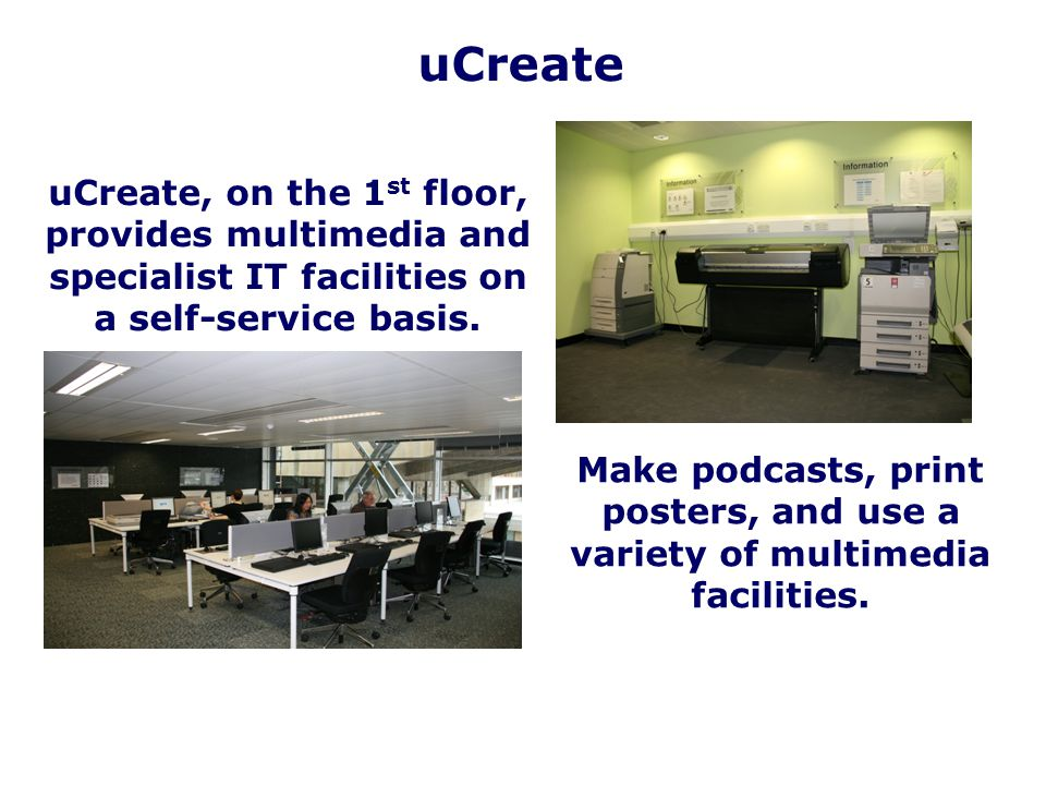 uCreate uCreate, on the 1st floor, provides multimedia and specialist IT facilities on a self-service basis.