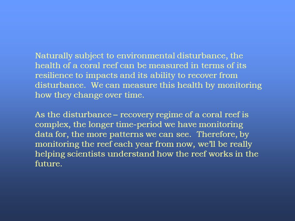 Naturally subject to environmental disturbance, the health of a coral reef can be measured in terms of its resilience to impacts and its ability to recover from disturbance. We can measure this health by monitoring how they change over time.
