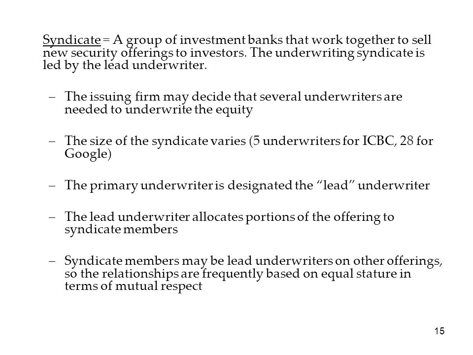Syndicate = A group of investment banks that work together to sell new security offerings to investors. The underwriting syndicate is led by the lead underwriter.