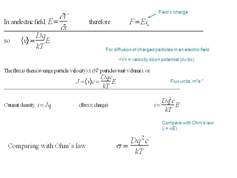 Field x charge For diffusion of charged particles in an electric field. <V> = velocity down potential (dv/dx)