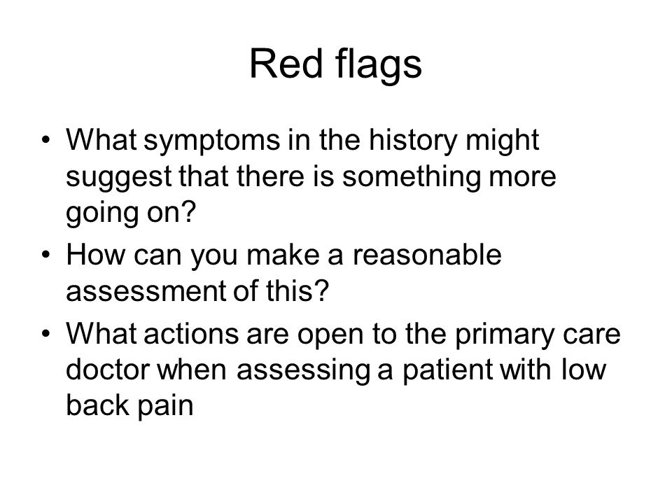 Red flags What symptoms in the history might suggest that there is something more going on How can you make a reasonable assessment of this