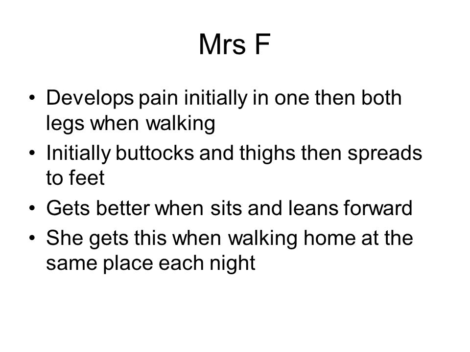 Mrs F Develops pain initially in one then both legs when walking