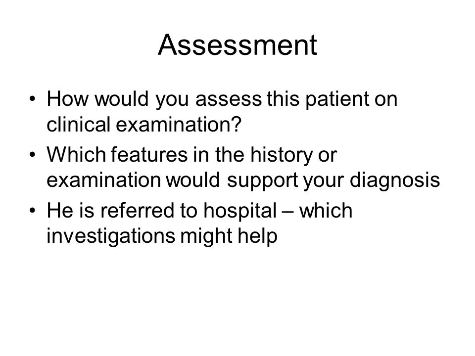 Assessment How would you assess this patient on clinical examination