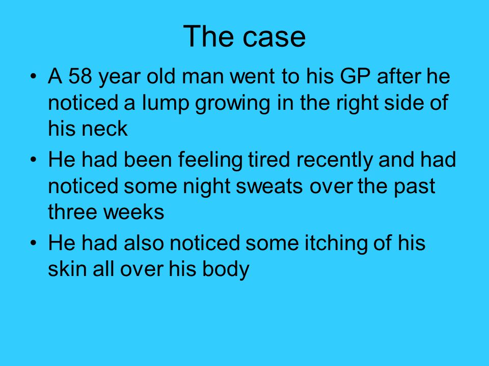 The case A 58 year old man went to his GP after he noticed a lump growing in the right side of his neck.