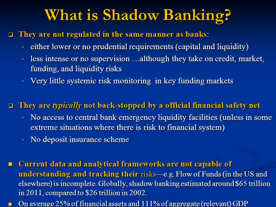 What is Shadow Banking They are not regulated in the same manner as banks: either lower or no prudential requirements (capital and liquidity)
