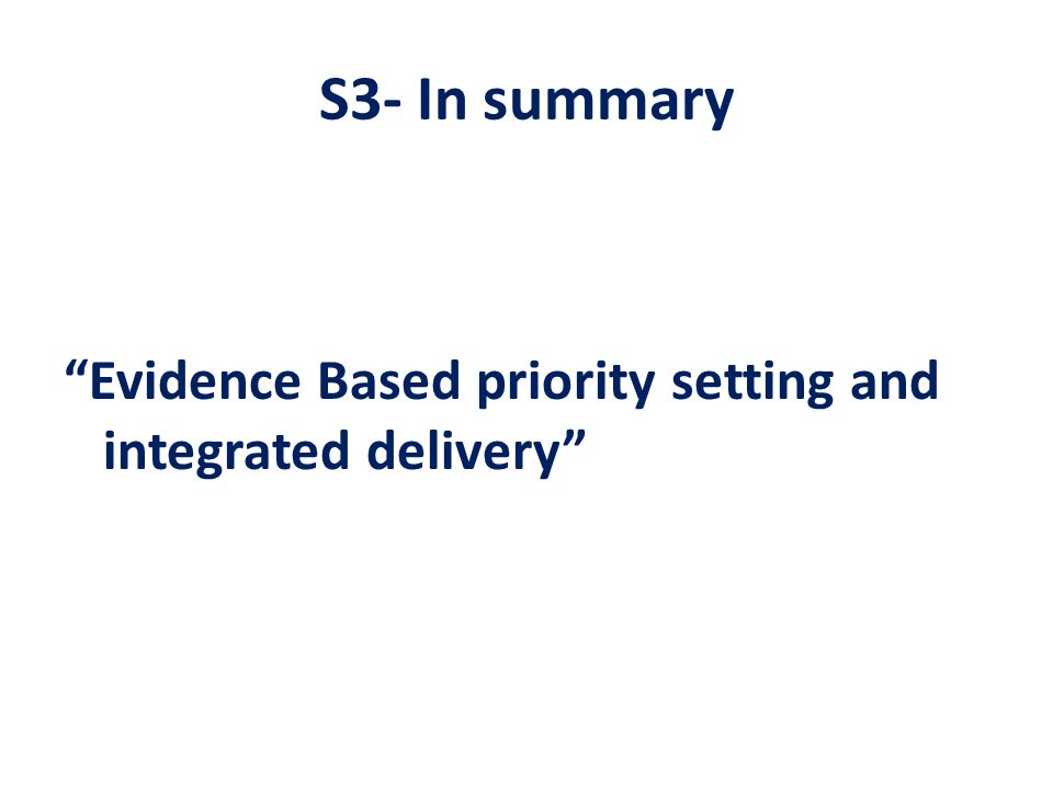 S3- In summary Evidence Based priority setting and integrated delivery