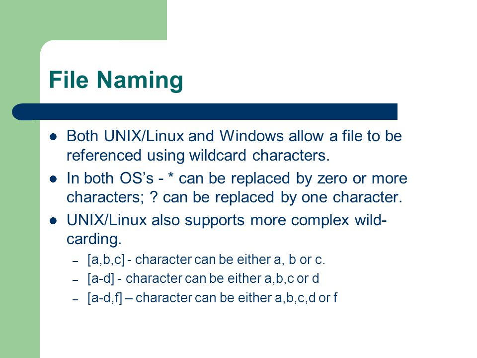File Naming Both UNIX/Linux and Windows allow a file to be referenced using wildcard characters.