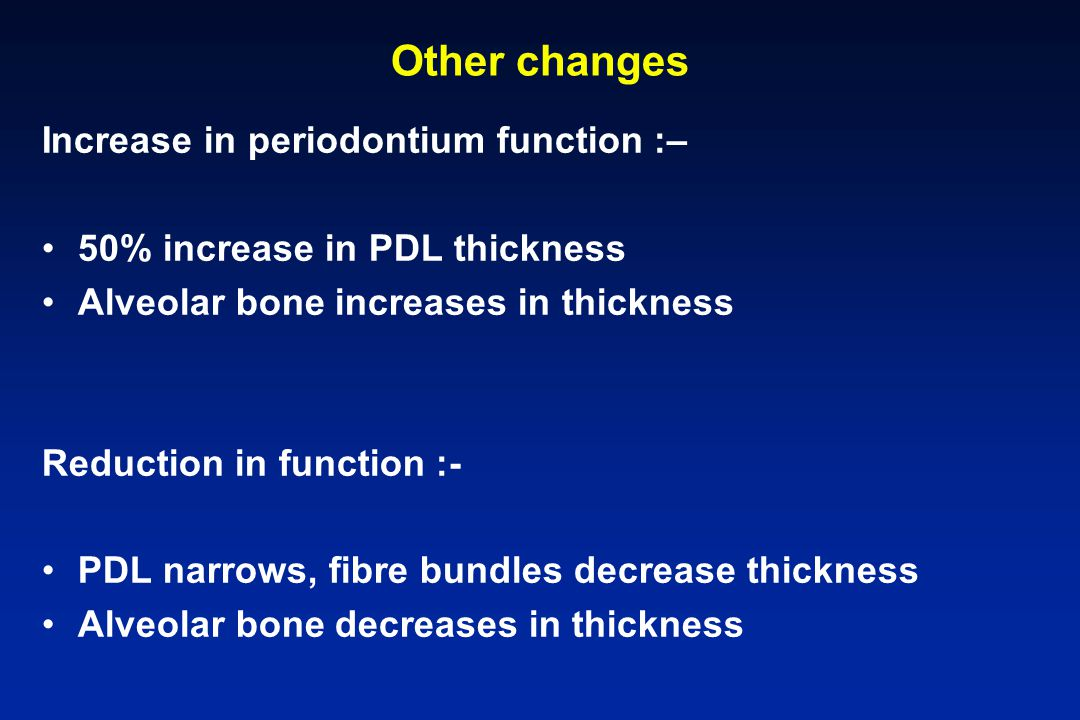 Other changes Increase in periodontium function :–