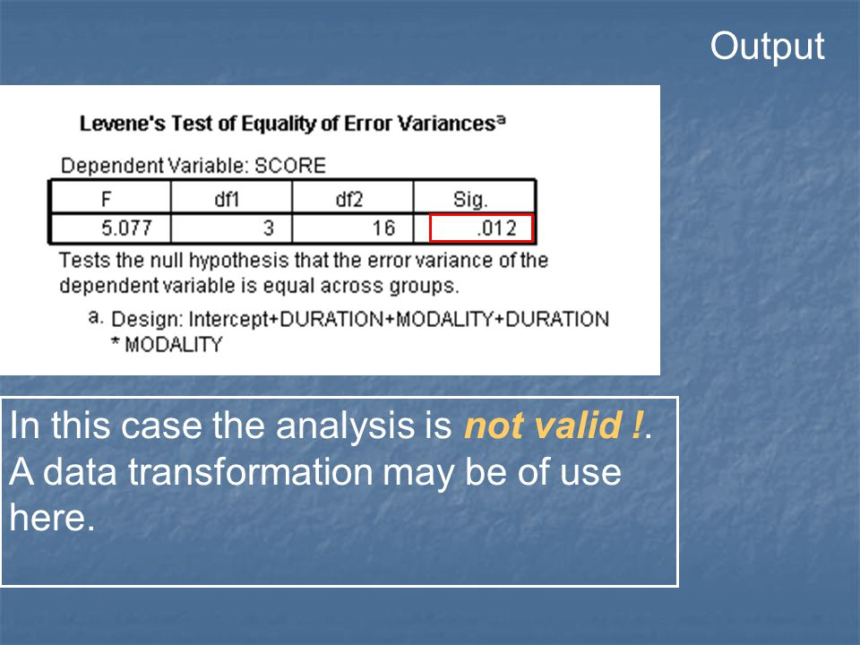Output In this case the analysis is not valid !. A data transformation may be of use here.