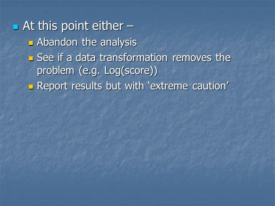 At this point either – Abandon the analysis