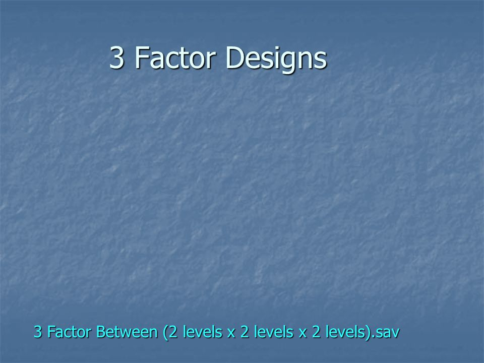 3 Factor Designs 3 Factor Between (2 levels x 2 levels x 2 levels).sav