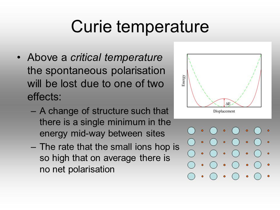 Curie temperature Above a critical temperature the spontaneous polarisation will be lost due to one of two effects: